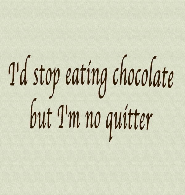 I'd Stop Eating Chocolate but I'm No Quitter T-Shirt.